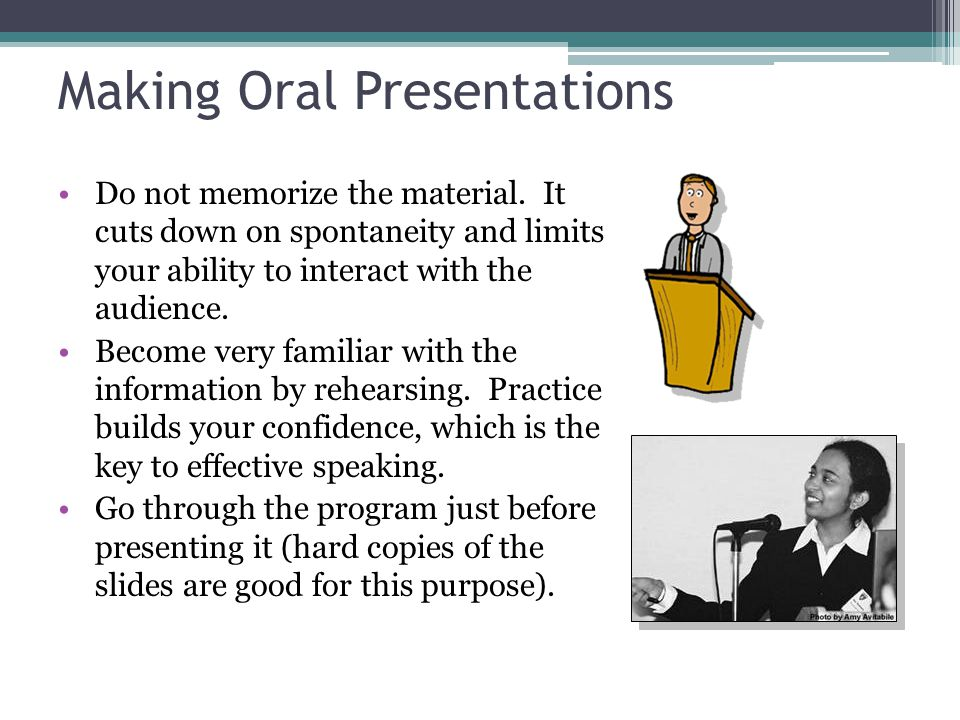 Making Oral Presentations Do not memorize the material. It cuts down on spontaneity and limits your ability to interact with the audience. Become very