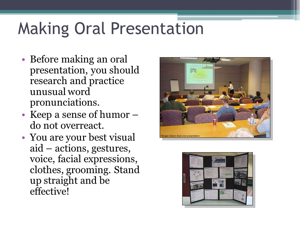 Making Oral Presentation Before making an oral presentation, you should research and practice unusual word pronunciations. Keep a sense of humor – do