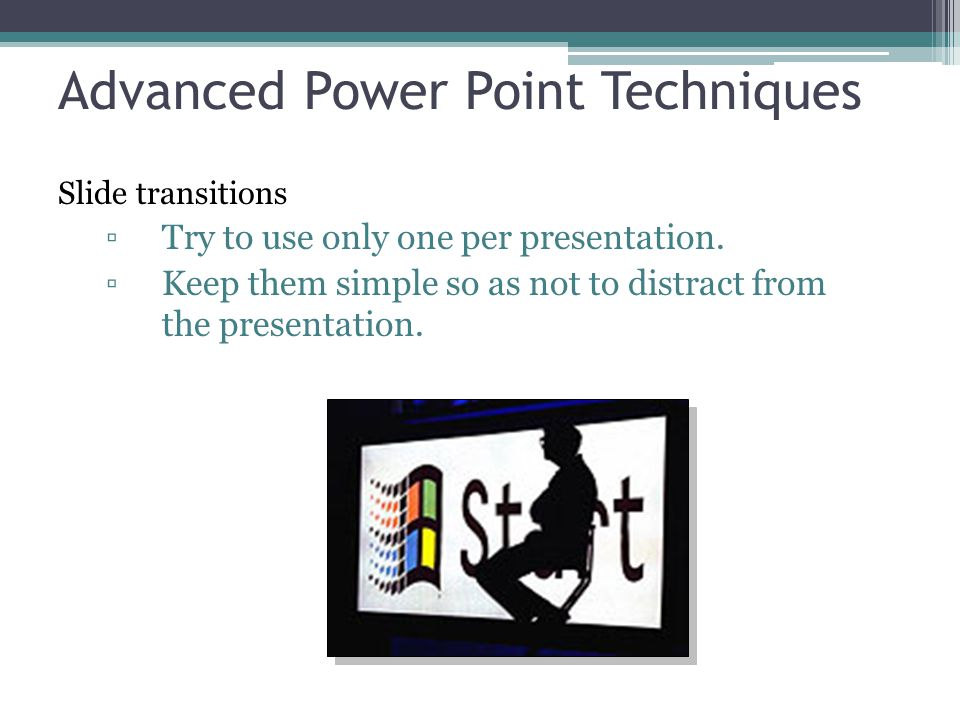 Advanced Power Point Techniques Slide transitions ▫Try to use only one per presentation. ▫Keep them simple so as not to distract from the presentation