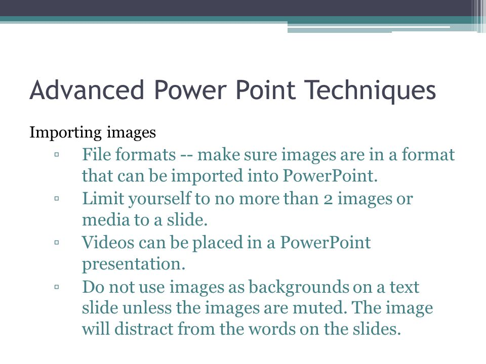 Advanced Power Point Techniques Importing images ▫File formats -- make sure images are in a format that can be imported into PowerPoint. ▫Limit yourse