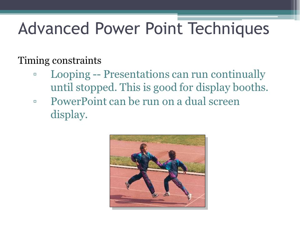 Advanced Power Point Techniques Timing constraints ▫Looping -- Presentations can run continually until stopped. This is good for display booths. ▫Powe