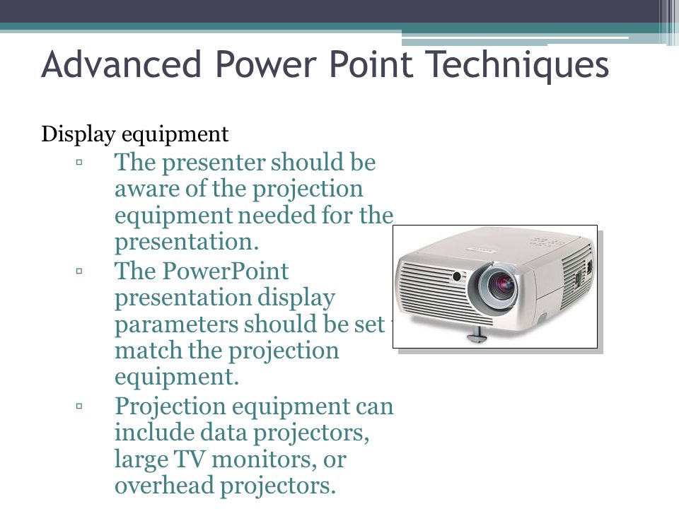 Advanced Power Point Techniques Display equipment ▫The presenter should be aware of the projection equipment needed for the presentation. ▫The PowerPo
