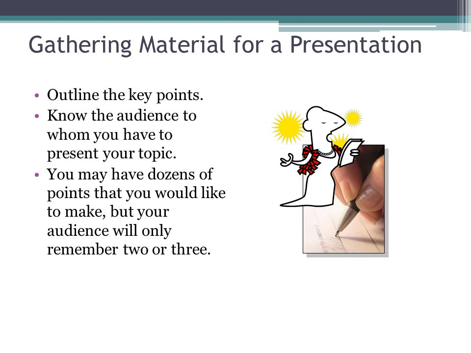 Gathering Material for a Presentation Outline the key points. Know the audience to whom you have to present your topic. You may have dozens of points