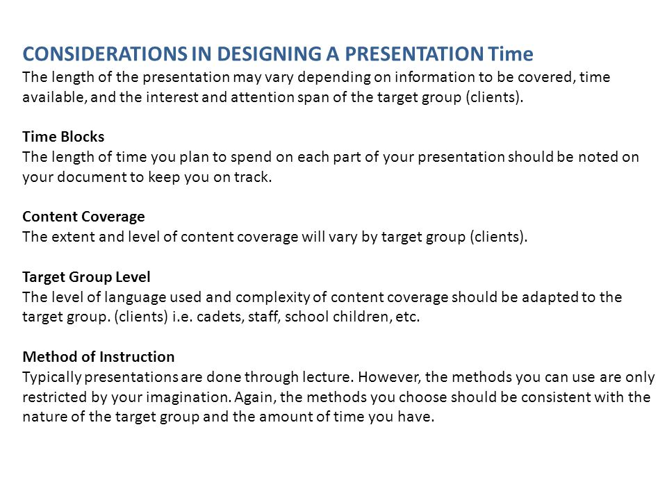 CONSIDERATIONS IN DESIGNING A PRESENTATION Time The length of the presentation may vary depending on information to be covered, time available, and th