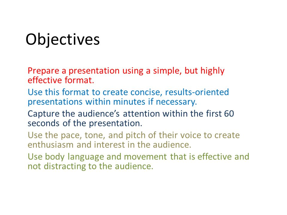 Objectives Prepare a presentation using a simple, but highly effective format. Use this format to create concise, results-oriented presentations withi