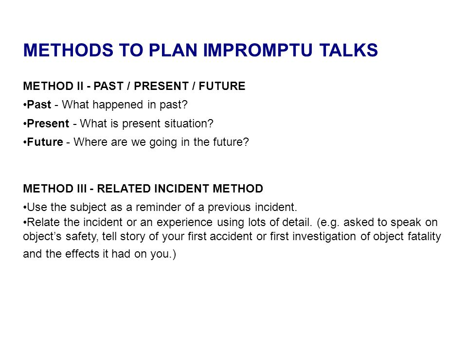 METHODS TO PLAN IMPROMPTU TALKS METHOD II - PAST / PRESENT / FUTURE Past - What happened in past? Present - What is present situation? Future - Where