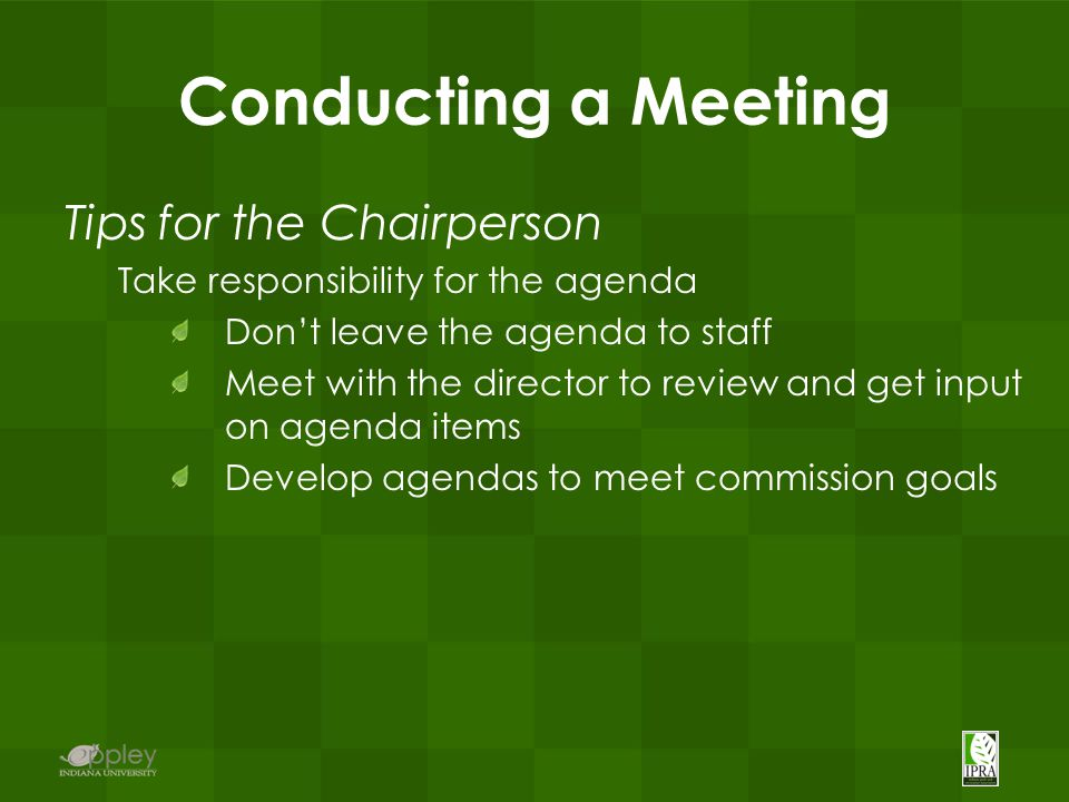Conducting a Meeting Tips for the Chairperson Take responsibility for the agenda Don't leave the agenda to staff Meet with the director to review and get input on agenda items Develop agendas to meet commission goals