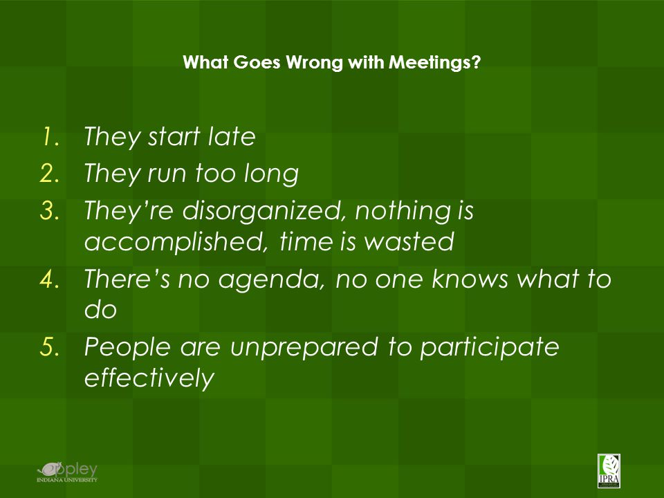 What Goes Wrong with Meetings? 1.They start late 2.They run too long 3.They're disorganized, nothing is accomplished, time is wasted 4.There's no agen