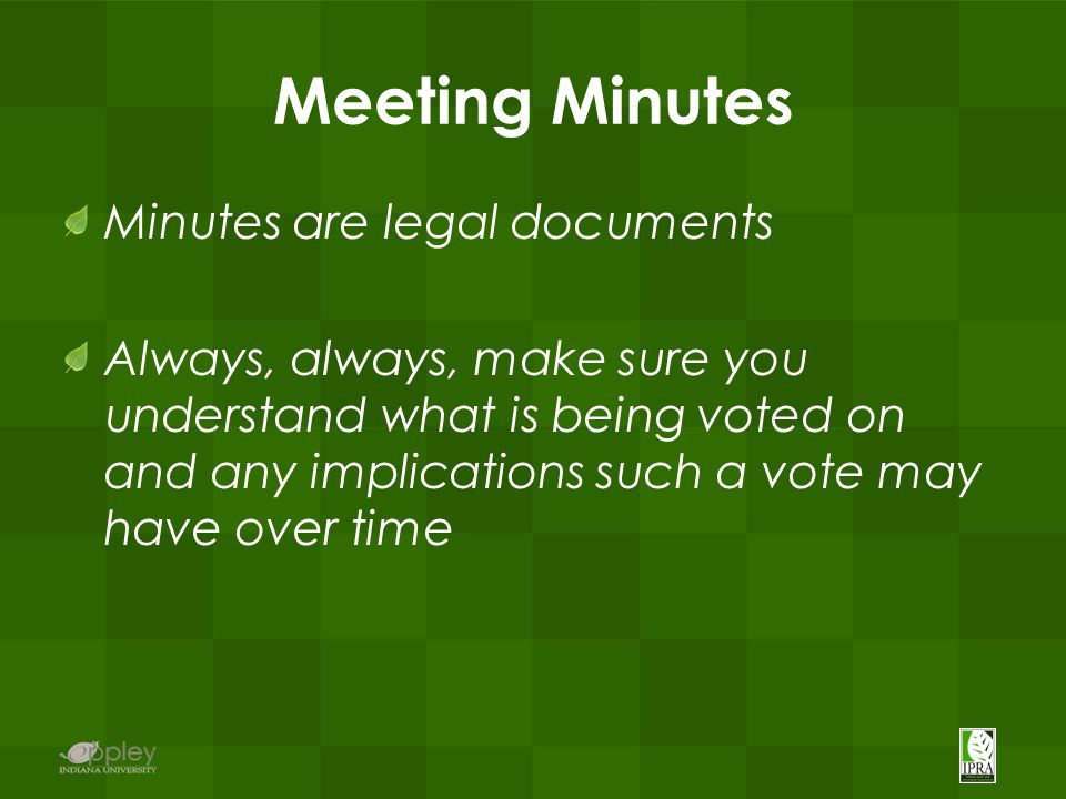Meeting Minutes Minutes are legal documents Always, always, make sure you understand what is being voted on and any implications such a vote may have over time