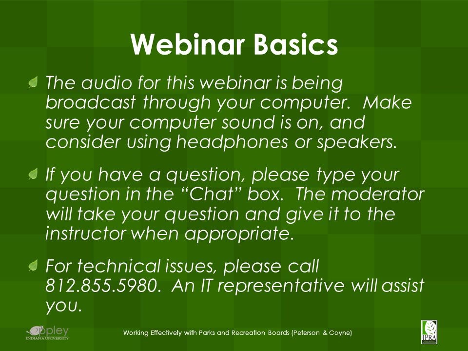 Working Effectively with Parks and Recreation Boards (Peterson & Coyne) Webinar Basics The audio for this webinar is being broadcast through your computer.