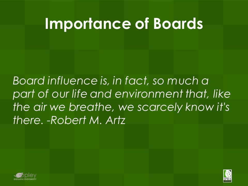 Importance of Boards Board influence is, in fact, so much a part of our life and environment that, like the air we breathe, we scarcely know it s there.