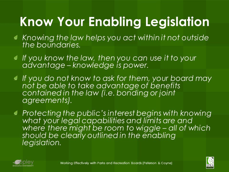 Working Effectively with Parks and Recreation Boards (Peterson & Coyne) Know Your Enabling Legislation Knowing the law helps you act within it not outside the boundaries.