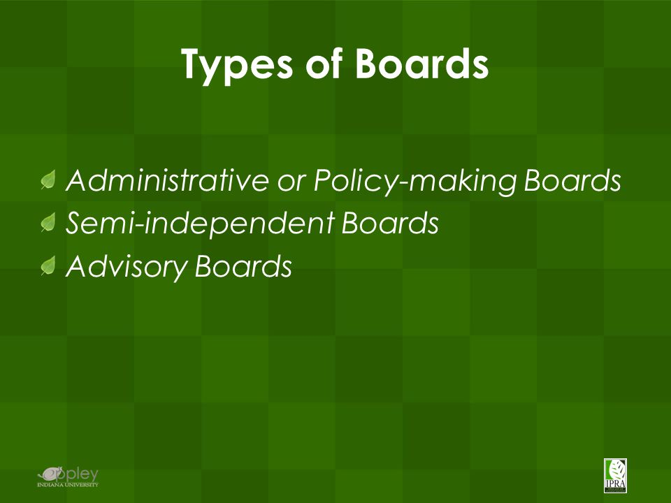 Types of Boards Administrative or Policy-making Boards Semi-independent Boards Advisory Boards
