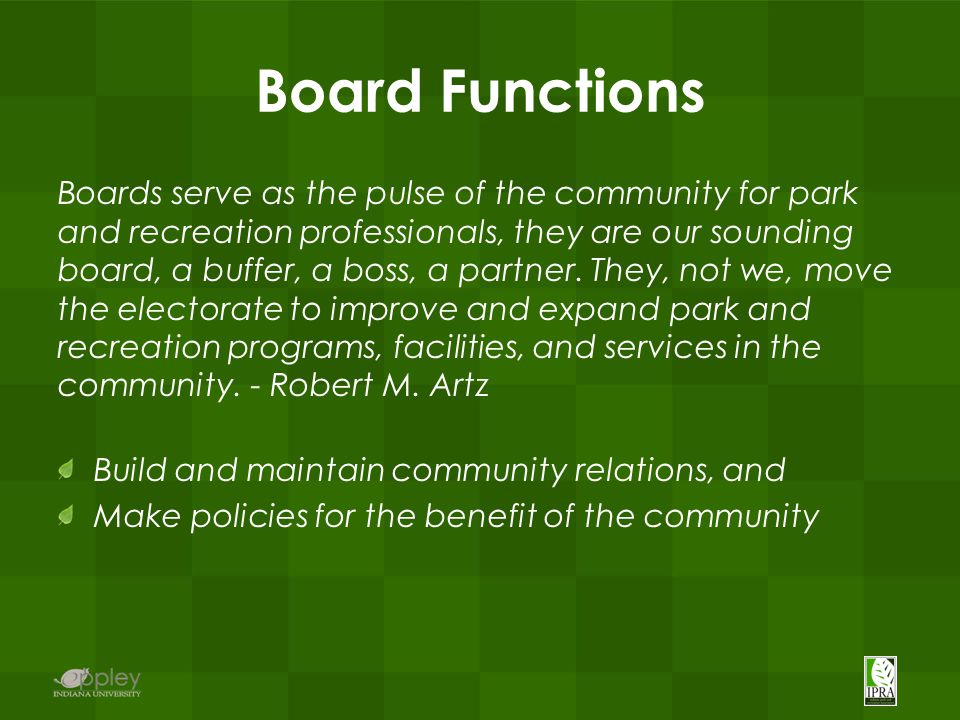 Board Functions Boards serve as the pulse of the community for park and recreation professionals, they are our sounding board, a buffer, a boss, a par