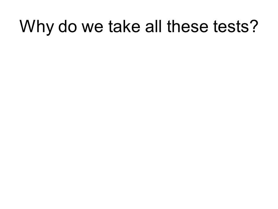 Why do we take all these tests