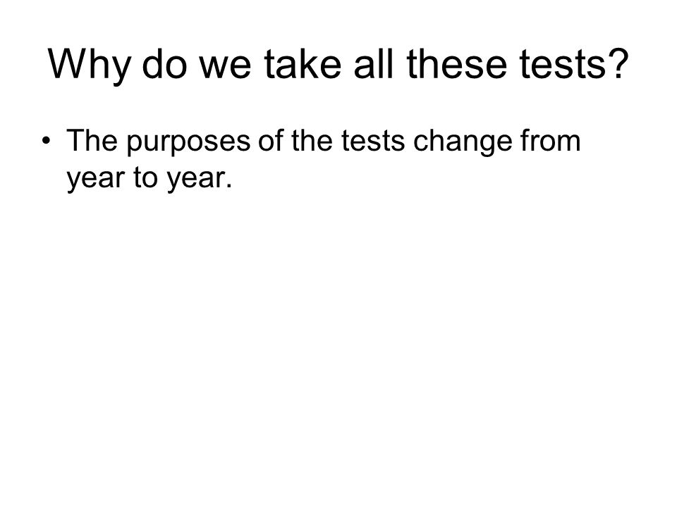 The purposes of the tests change from year to year.