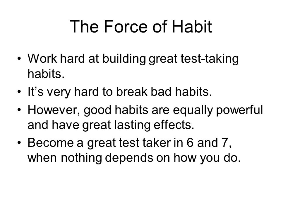The Force of Habit Work hard at building great test-taking habits.