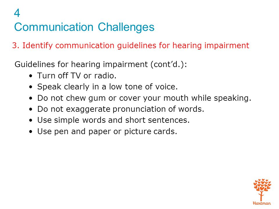 4 Communication Challenges Guidelines for hearing impairment (cont'd.): Turn off TV or radio. Speak clearly in a low tone of voice. Do not chew gum or