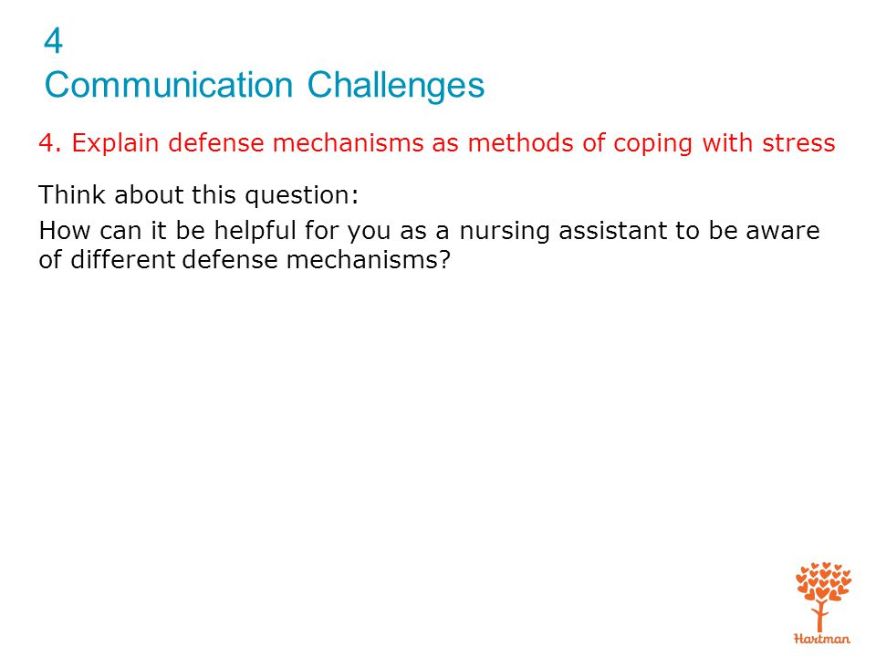 4 Communication Challenges Think about this question: How can it be helpful for you as a nursing assistant to be aware of different defense mechanisms