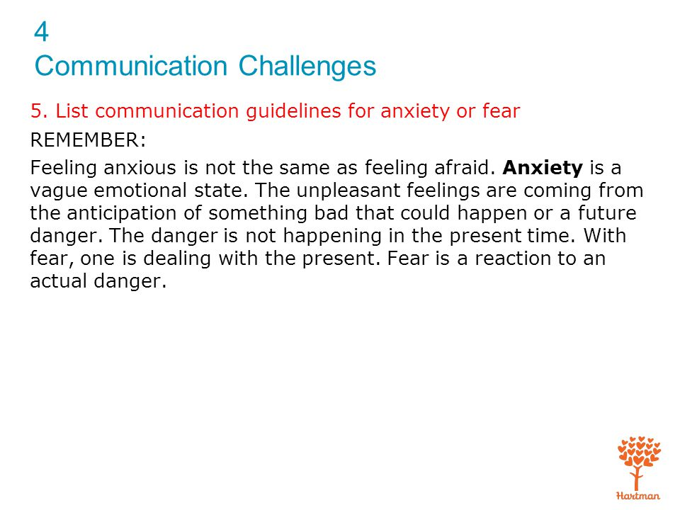 4 Communication Challenges REMEMBER: Feeling anxious is not the same as feeling afraid. Anxiety is a vague emotional state. The unpleasant feelings ar