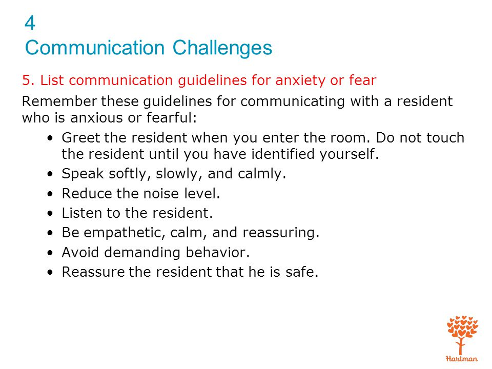 4 Communication Challenges 5. List communication guidelines for anxiety or fear Remember these guidelines for communicating with a resident who is anx