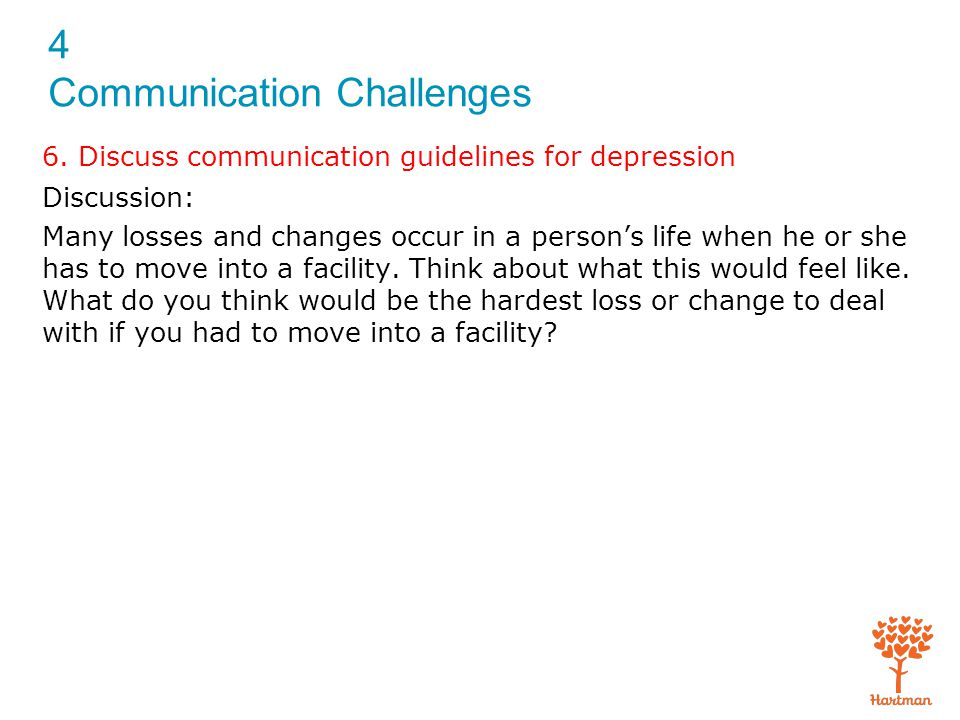 4 Communication Challenges 6. Discuss communication guidelines for depression Discussion: Many losses and changes occur in a person's life when he or