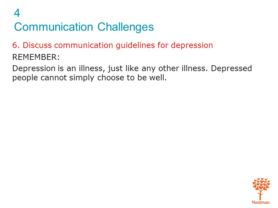 4 Communication Challenges 6. Discuss communication guidelines for depression REMEMBER: Depression is an illness, just like any other illness. Depress