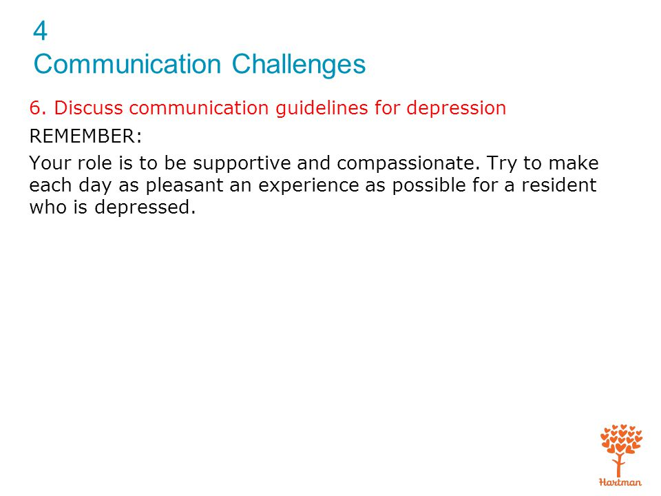 4 Communication Challenges 6. Discuss communication guidelines for depression REMEMBER: Your role is to be supportive and compassionate. Try to make e