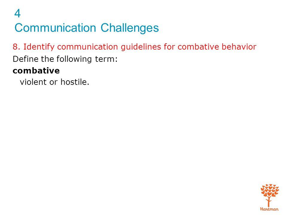 4 Communication Challenges 8. Identify communication guidelines for combative behavior Define the following term: combative violent or hostile.