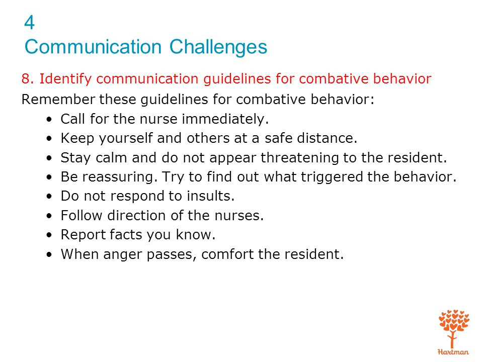4 Communication Challenges 8. Identify communication guidelines for combative behavior Remember these guidelines for combative behavior: Call for the