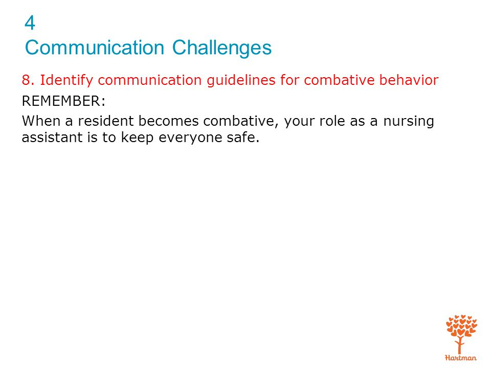 4 Communication Challenges 8. Identify communication guidelines for combative behavior REMEMBER: When a resident becomes combative, your role as a nur