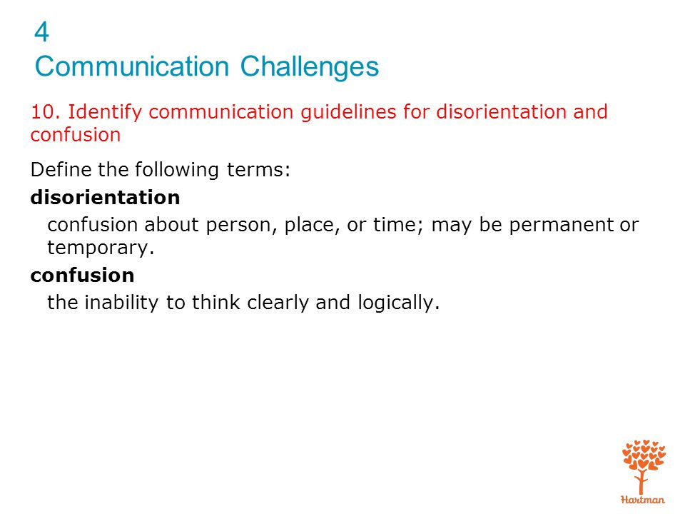 4 Communication Challenges 10. Identify communication guidelines for disorientation and confusion Define the following terms: disorientation confusion
