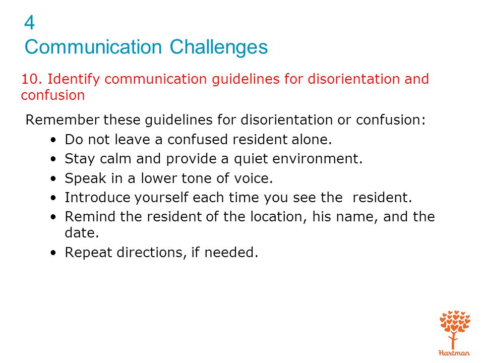 4 Communication Challenges 10. Identify communication guidelines for disorientation and confusion Remember these guidelines for disorientation or conf