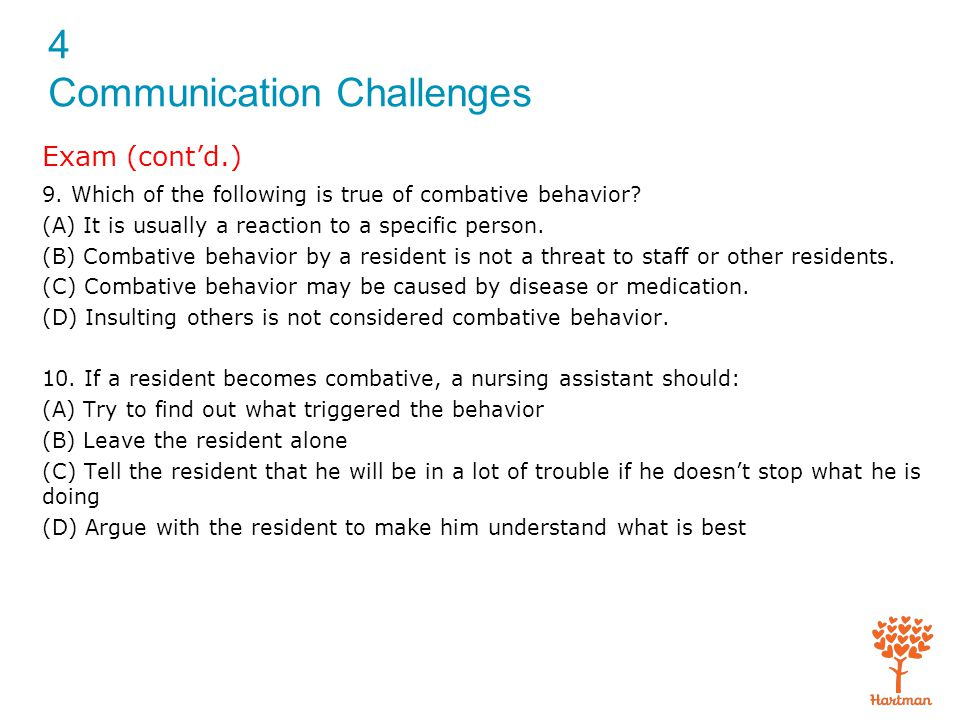 4 Communication Challenges Exam (cont'd.) 9. Which of the following is true of combative behavior? (A) It is usually a reaction to a specific person.