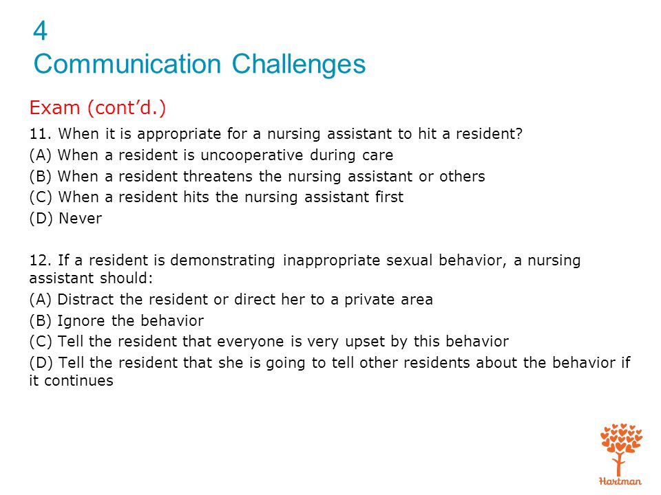 4 Communication Challenges Exam (cont'd.) 11. When it is appropriate for a nursing assistant to hit a resident? (A) When a resident is uncooperative d
