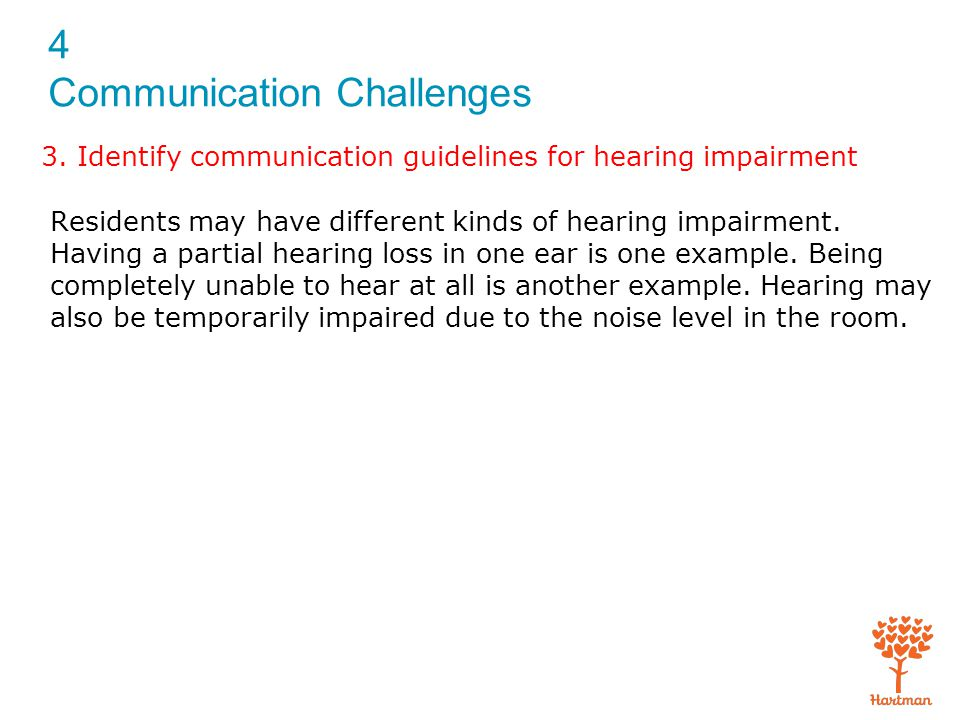 4 Communication Challenges Symptoms of hearing loss to observe and report: Trouble hearing high-pitched noises Trouble hearing soft consonants, such as s and t Trouble hearing what is said in a setting that has background noise Not understanding the meaning of words 3.