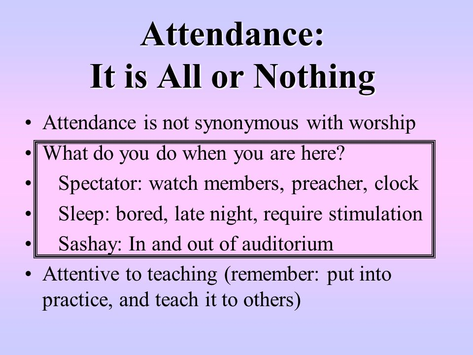 Attendance: It is All or Nothing Attendance is not synonymous with worship What do you do when you are here? Spectator: watch members, preacher, clock