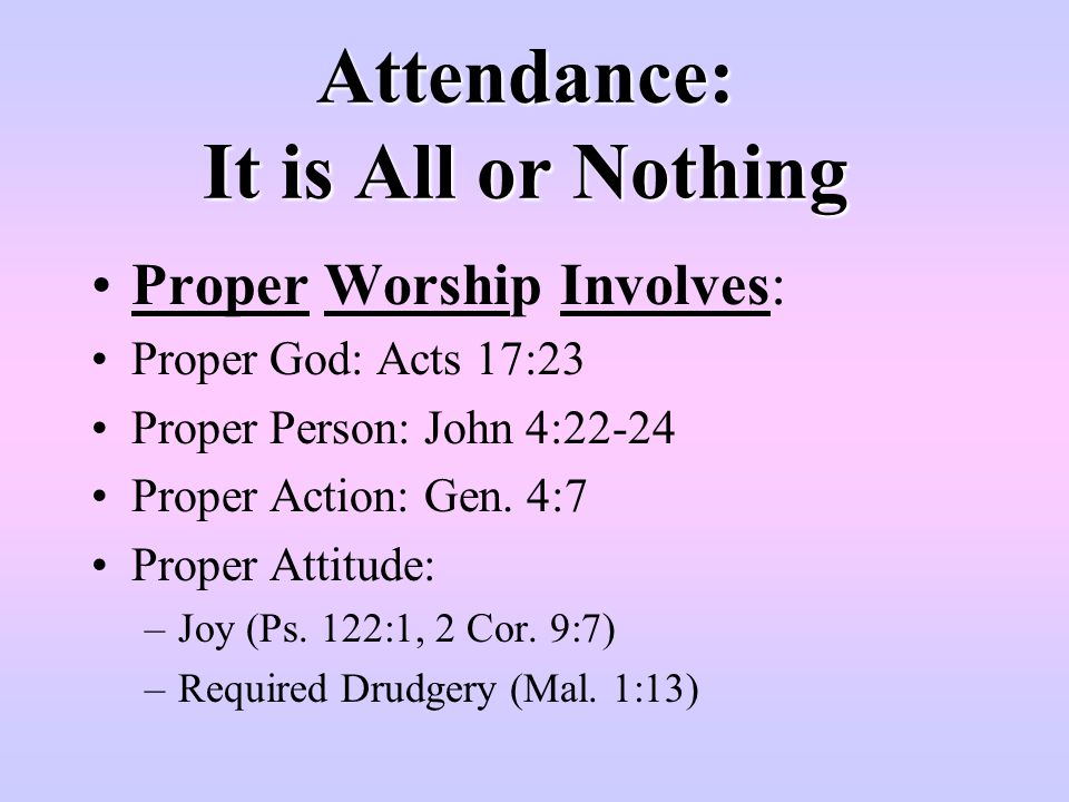 Attendance: It is All or Nothing Attendance is not all, it's nothing It's irrelevant to my salvation I can worship anywhere Denomination, Liberal Church, Out in Nature, In my Bed Mark 7:7-9 Vain Worship Substitutes provided for Scriptures