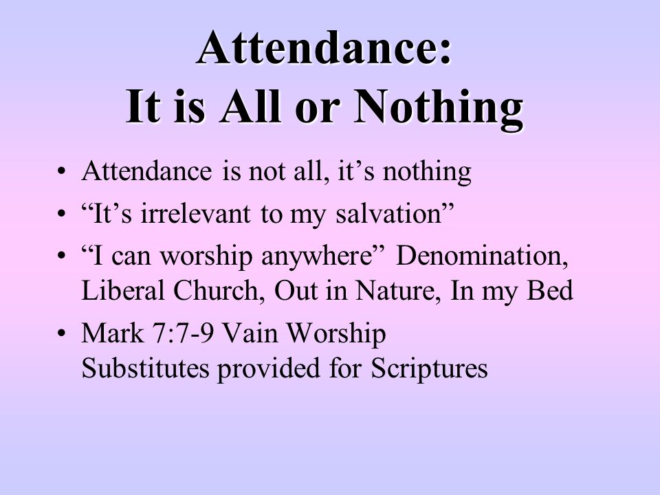 "Attendance: It is All or Nothing Attendance is not all, it's nothing ""It's irrelevant to my salvation"" ""I can worship anywhere"" Denomination, Liberal"