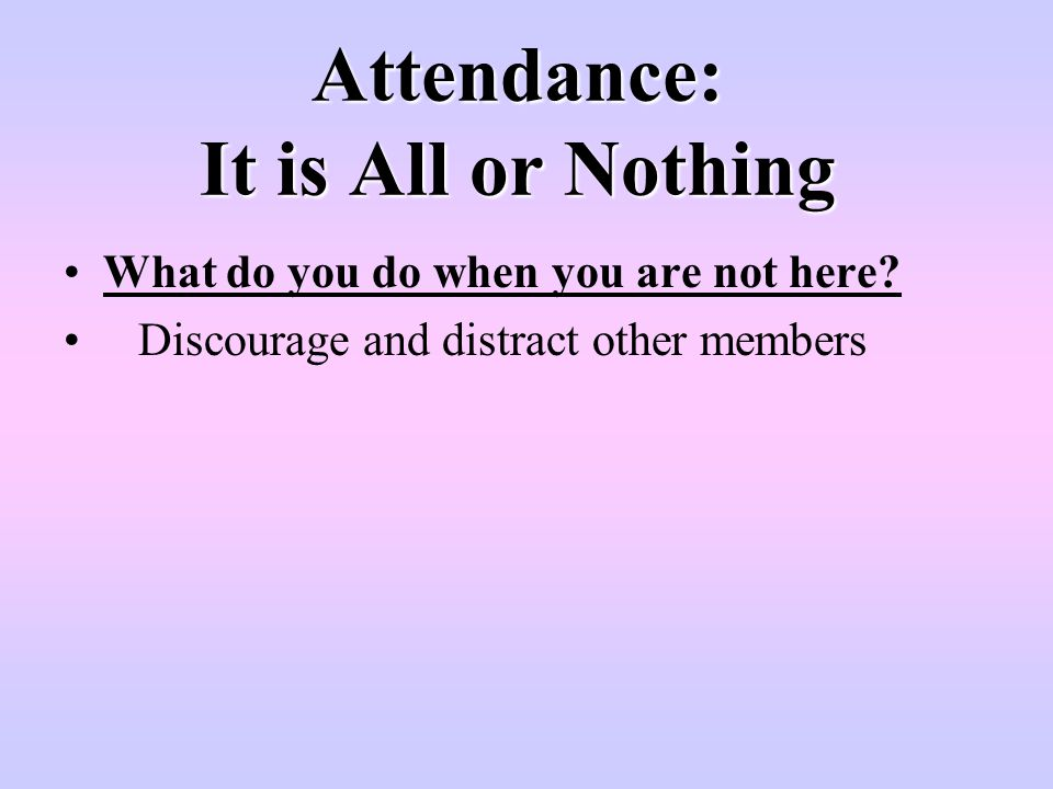 Attendance: It is All or Nothing What do you do when you are not here? Discourage and distract other members