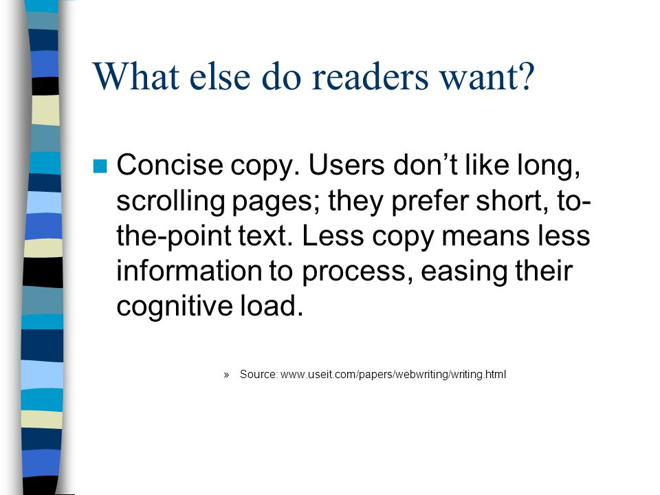 What else do readers want? Concise copy. Users don't like long, scrolling pages; they prefer short, to- the-point text. Less copy means less informati