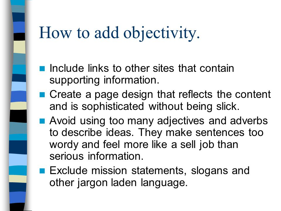 How to add objectivity. Include links to other sites that contain supporting information. Create a page design that reflects the content and is sophis