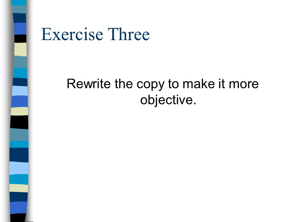 Exercise Three Rewrite the copy to make it more objective.