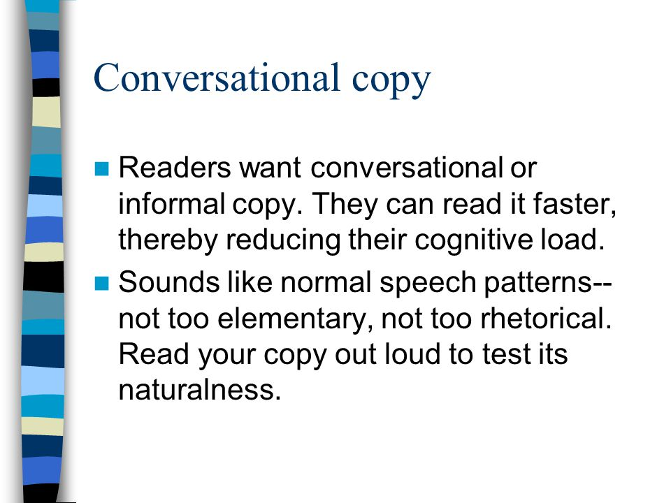 Conversational copy Readers want conversational or informal copy. They can read it faster, thereby reducing their cognitive load. Sounds like normal s