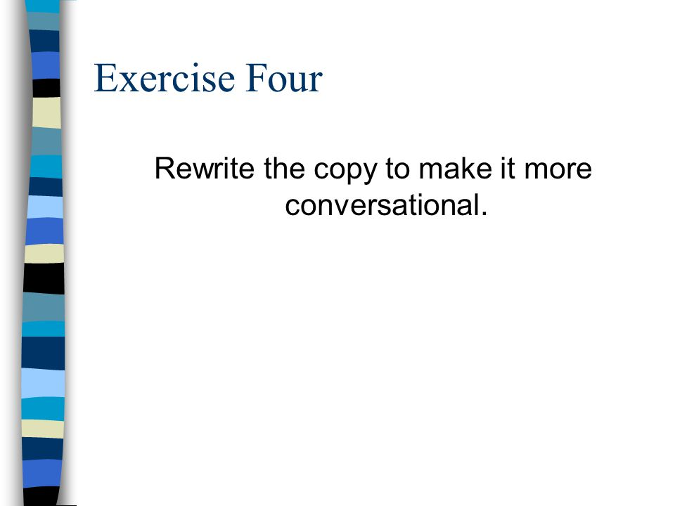Exercise Four Rewrite the copy to make it more conversational.
