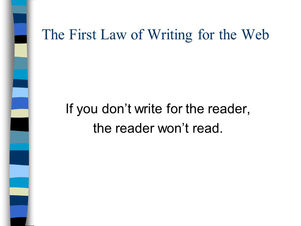 The First Law of Writing for the Web If you don't write for the reader, the reader won't read.