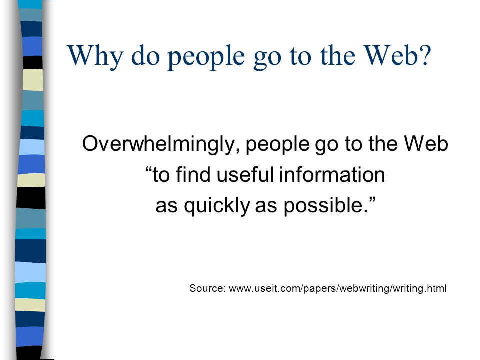 "Why do people go to the Web? Overwhelmingly, people go to the Web ""to find useful information as quickly as possible."" Source: www.useit.com/papers/we"