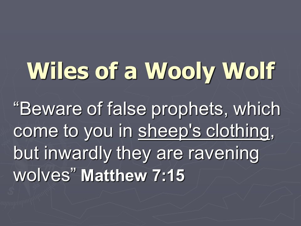 Wiles of a Wooly Wolf Beware of false prophets, which come to you in sheep s clothing, but inwardly they are ravening wolves Matthew 7:15