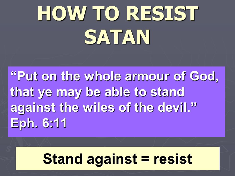 HOW TO RESIST SATAN Put on the whole armour of God, that ye may be able to stand against the wiles of the devil. Eph.