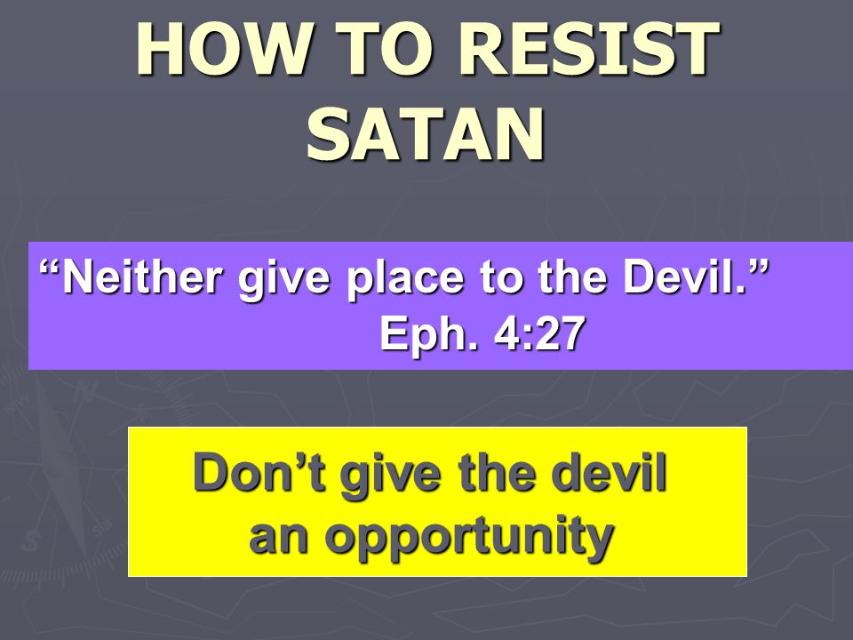 HOW TO RESIST SATAN Neither give place to the Devil. Eph.